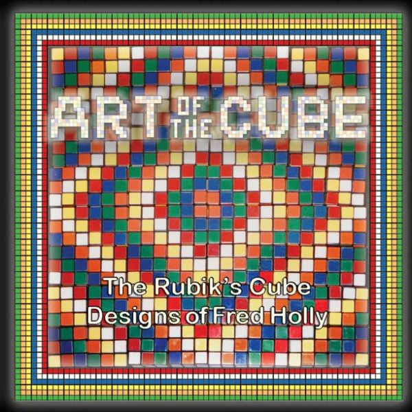 Art Of The Cube: The Rubik's Cube Designs of Fred Holly